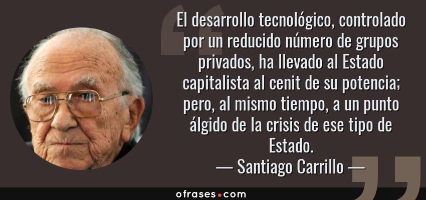 Frases de Santiago Carrillo - El desarrollo tecnológico, controlado por un reducido número de grupos privados, ha llevado al Estado capitalista al cenit de su potencia; pero, al mismo tiempo, a un punto álgido de la crisis de ese tipo de Estado.