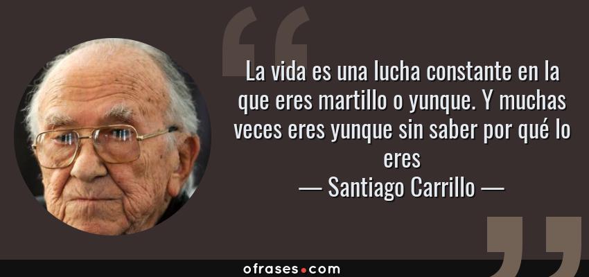 Frases de Santiago Carrillo - La vida es una lucha constante en la que eres martillo o yunque. Y muchas veces eres yunque sin saber por qué lo eres