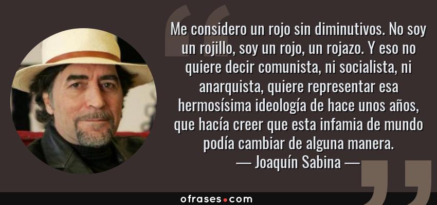 Frases de Joaquín Sabina - Me considero un rojo sin diminutivos. No soy un rojillo, soy un rojo, un rojazo. Y eso no quiere decir comunista, ni socialista, ni anarquista, quiere representar esa hermosísima ideología de hace unos años, que hacía creer que esta infamia de mundo podía cambiar de alguna manera.