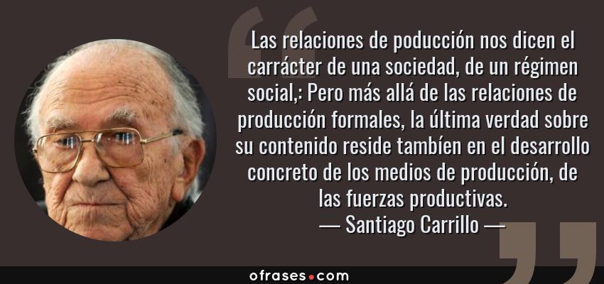 Frases de Santiago Carrillo - Las relaciones de poducción nos dicen el carrácter de una sociedad, de un régimen social,: Pero más allá de las relaciones de producción formales, la última verdad sobre su contenido reside tambíen en el desarrollo concreto de los medios de producción, de las fuerzas productivas.