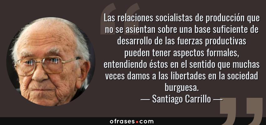 Frases de Santiago Carrillo - Las relaciones socialistas de producción que no se asientan sobre una base suficiente de desarrollo de las fuerzas productivas pueden tener aspectos formales, entendiendo éstos en el sentido que muchas veces damos a las libertades en la sociedad burguesa.