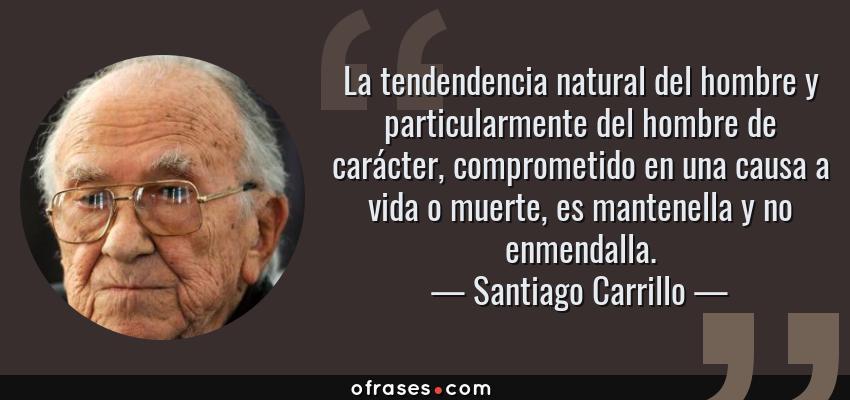 Frases de Santiago Carrillo - La tendendencia natural del hombre y particularmente del hombre de carácter, comprometido en una causa a vida o muerte, es mantenella y no enmendalla.