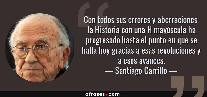 Frases de Santiago Carrillo - Con todos sus errores y aberraciones, la Historia con una H mayúscula ha progresado hasta el punto en que se halla hoy gracias a esas revoluciones y a esos avances.