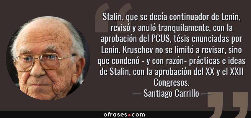 Frases de Santiago Carrillo - Stalin, que se decía continuador de Lenin, revisó y anuló tranquilamente, con la aprobación del PCUS, tésis enunciadas por Lenin. Kruschev no se limitó a revisar, sino que condenó - y con razón- prácticas e ideas de Stalin, con la aprobación del XX y el XXII Congresos.