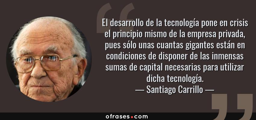 Frases de Santiago Carrillo - El desarrollo de la tecnología pone en crisis el principio mismo de la empresa privada, pues sólo unas cuantas gigantes están en condiciones de disponer de las inmensas sumas de capital necesarias para utilizar dicha tecnología.