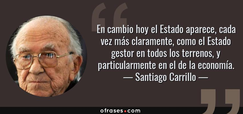 Frases de Santiago Carrillo - En cambio hoy el Estado aparece, cada vez más claramente, como el Estado gestor en todos los terrenos, y particularmente en el de la economía.