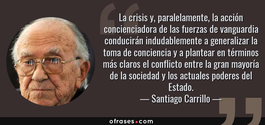 Frases de Santiago Carrillo - La crisis y, paralelamente, la acción concienciadora de las fuerzas de vanguardia conducirán indudablemente a generalizar la toma de conciencia y a plantear en términos más claros el conflicto entre la gran mayoría de la sociedad y los actuales poderes del Estado.