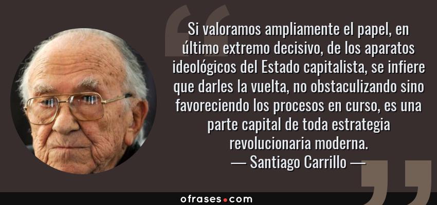 Frases de Santiago Carrillo - Si valoramos ampliamente el papel, en último extremo decisivo, de los aparatos ideológicos del Estado capitalista, se infiere que darles la vuelta, no obstaculizando sino favoreciendo los procesos en curso, es una parte capital de toda estrategia revolucionaria moderna.