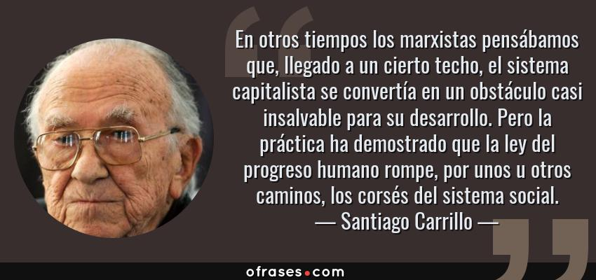 Frases de Santiago Carrillo - En otros tiempos los marxistas pensábamos que, llegado a un cierto techo, el sistema capitalista se convertía en un obstáculo casi insalvable para su desarrollo. Pero la práctica ha demostrado que la ley del progreso humano rompe, por unos u otros caminos, los corsés del sistema social.