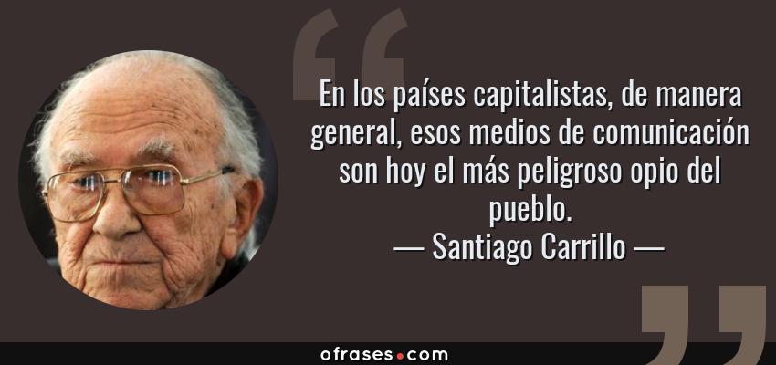 Frases de Santiago Carrillo - En los países capitalistas, de manera general, esos medios de comunicación son hoy el más peligroso opio del pueblo.