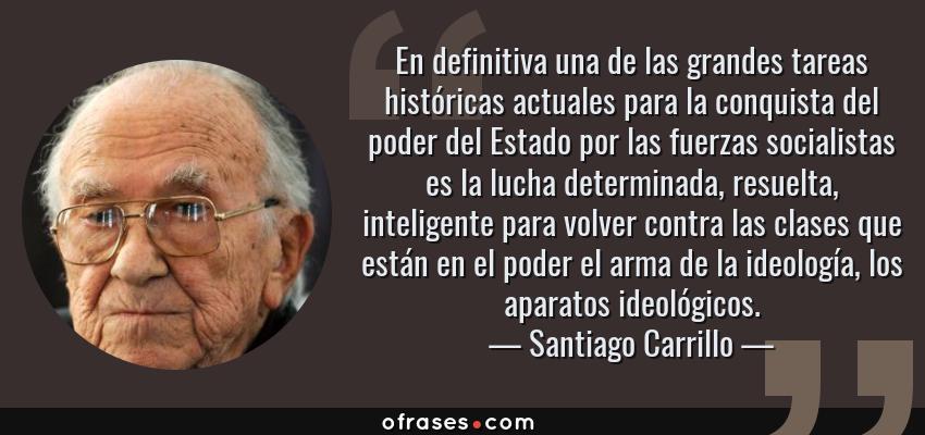 Frases de Santiago Carrillo - En definitiva una de las grandes tareas históricas actuales para la conquista del poder del Estado por las fuerzas socialistas es la lucha determinada, resuelta, inteligente para volver contra las clases que están en el poder el arma de la ideología, los aparatos ideológicos.
