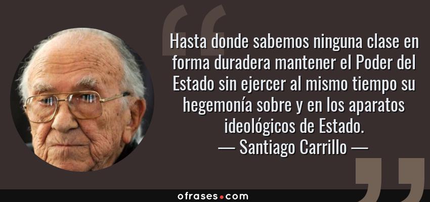 Frases de Santiago Carrillo - Hasta donde sabemos ninguna clase en forma duradera mantener el Poder del Estado sin ejercer al mismo tiempo su hegemonía sobre y en los aparatos ideológicos de Estado.