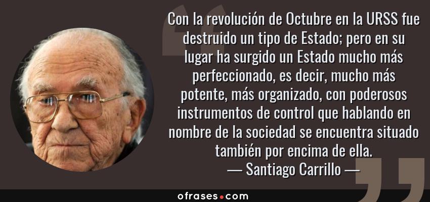 Frases de Santiago Carrillo - Con la revolución de Octubre en la URSS fue destruido un tipo de Estado; pero en su lugar ha surgido un Estado mucho más perfeccionado, es decir, mucho más potente, más organizado, con poderosos instrumentos de control que hablando en nombre de la sociedad se encuentra situado también por encima de ella.