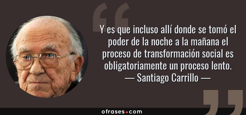 Frases de Santiago Carrillo - Y es que incluso allí donde se tomó el poder de la noche a la mañana el proceso de transformación social es obligatoriamente un proceso lento.