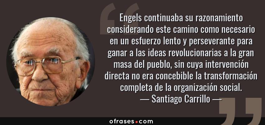Frases de Santiago Carrillo - Engels continuaba su razonamiento considerando este camino como necesario en un esfuerzo lento y perseverante para ganar a las ideas revolucionarias a la gran masa del pueblo, sin cuya intervención directa no era concebible la transformación completa de la organización social.