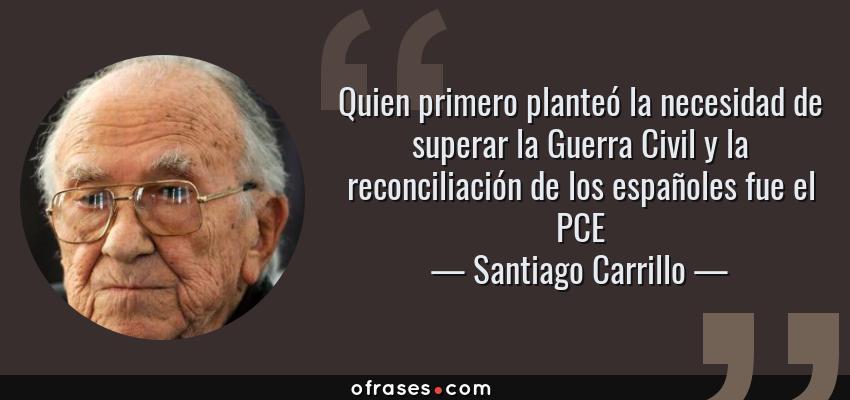 Frases de Santiago Carrillo - Quien primero planteó la necesidad de superar la Guerra Civil y la reconciliación de los españoles fue el PCE