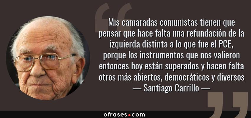Frases de Santiago Carrillo - Mis camaradas comunistas tienen que pensar que hace falta una refundación de la izquierda distinta a lo que fue el PCE, porque los instrumentos que nos valieron entonces hoy están superados y hacen falta otros más abiertos, democráticos y diversos