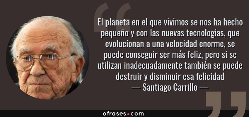 Frases de Santiago Carrillo - El planeta en el que vivimos se nos ha hecho pequeño y con las nuevas tecnologías, que evolucionan a una velocidad enorme, se puede conseguir ser más feliz, pero si se utilizan inadecuadamente también se puede destruir y disminuir esa felicidad