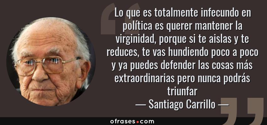 Frases de Santiago Carrillo - Lo que es totalmente infecundo en política es querer mantener la virginidad, porque si te aislas y te reduces, te vas hundiendo poco a poco y ya puedes defender las cosas más extraordinarias pero nunca podrás triunfar