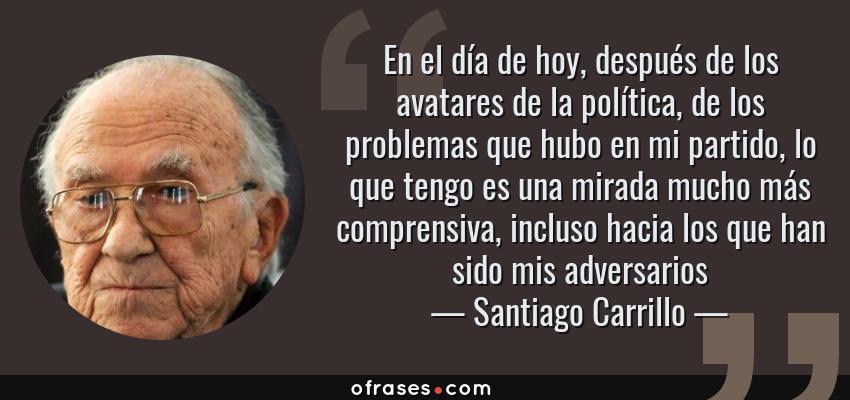 Frases de Santiago Carrillo - En el día de hoy, después de los avatares de la política, de los problemas que hubo en mi partido, lo que tengo es una mirada mucho más comprensiva, incluso hacia los que han sido mis adversarios