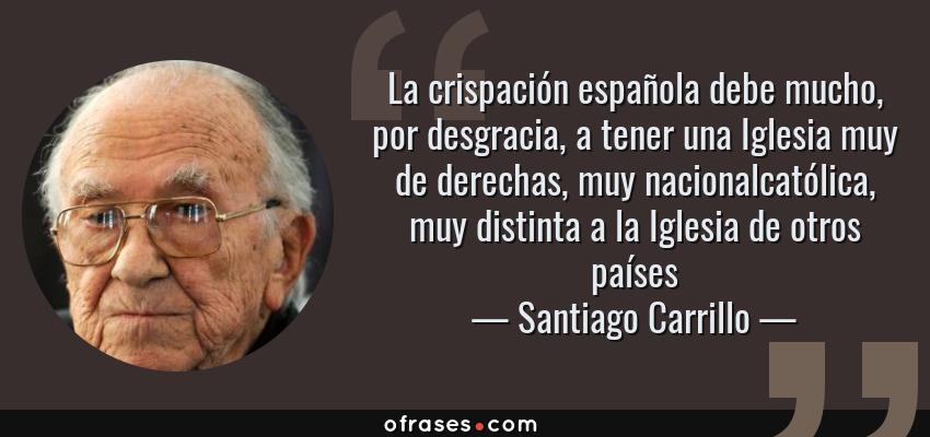 Frases de Santiago Carrillo - La crispación española debe mucho, por desgracia, a tener una Iglesia muy de derechas, muy nacionalcatólica, muy distinta a la Iglesia de otros países