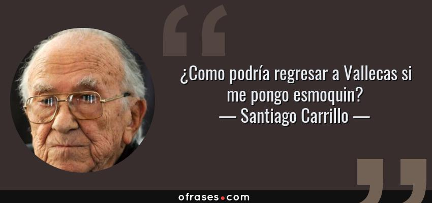 Frases de Santiago Carrillo - ¿Como podría regresar a Vallecas si me pongo esmoquin?