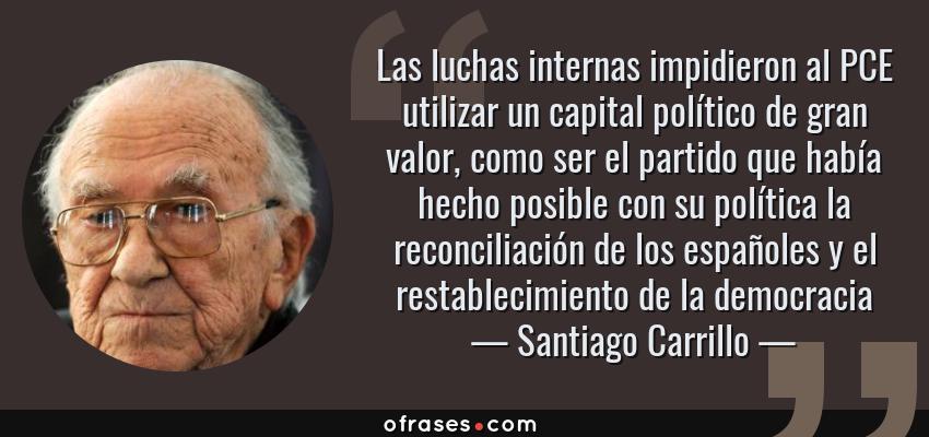 Frases de Santiago Carrillo - Las luchas internas impidieron al PCE utilizar un capital político de gran valor, como ser el partido que había hecho posible con su política la reconciliación de los españoles y el restablecimiento de la democracia