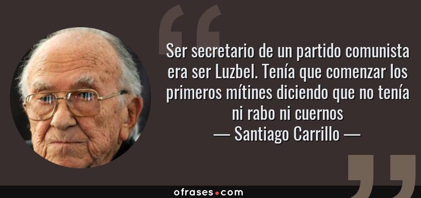 Frases de Santiago Carrillo - Ser secretario de un partido comunista era ser Luzbel. Tenía que comenzar los primeros mítines diciendo que no tenía ni rabo ni cuernos