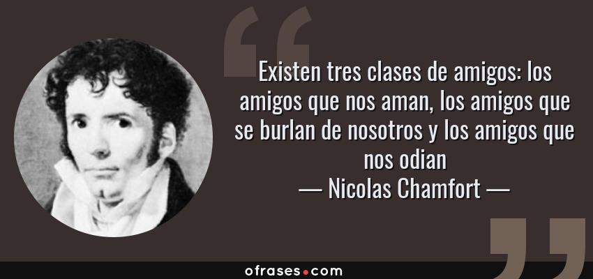 Frases de Nicolas Chamfort - Existen tres clases de amigos: los amigos que nos aman, los amigos que se burlan de nosotros y los amigos que nos odian