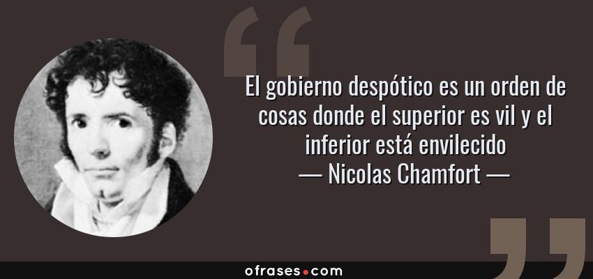 Frases de Nicolas Chamfort - El gobierno despótico es un orden de cosas donde el superior es vil y el inferior está envilecido