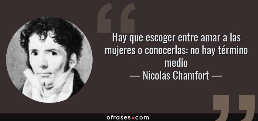 Frases de Nicolas Chamfort - Hay que escoger entre amar a las mujeres o conocerlas: no hay término medio