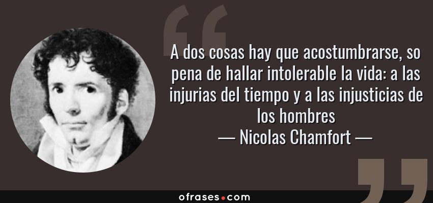 Frases de Nicolas Chamfort - A dos cosas hay que acostumbrarse, so pena de hallar intolerable la vida: a las injurias del tiempo y a las injusticias de los hombres