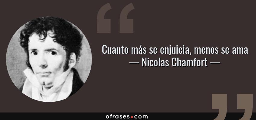 Frases de Nicolas Chamfort - Cuanto más se enjuicia, menos se ama