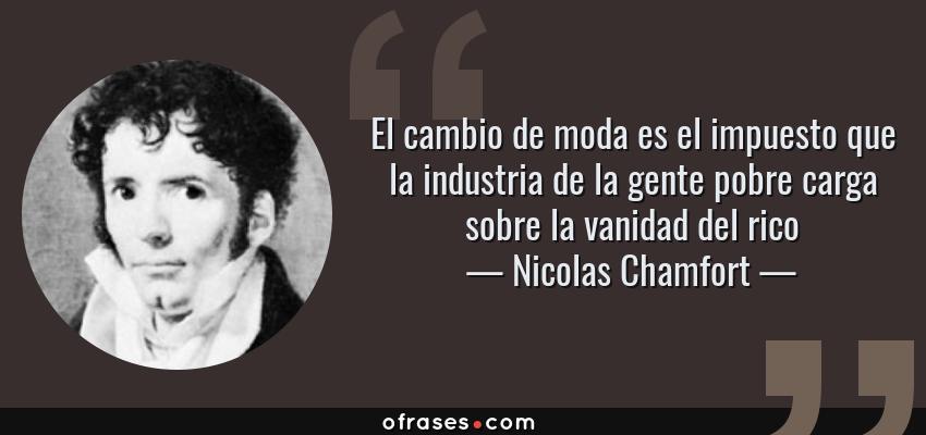 Frases de Nicolas Chamfort - El cambio de moda es el impuesto que la industria de la gente pobre carga sobre la vanidad del rico
