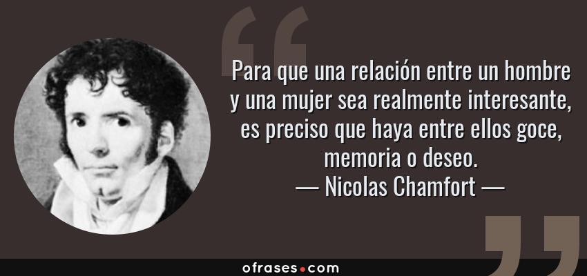 Frases de Nicolas Chamfort - Para que una relación entre un hombre y una mujer sea realmente interesante, es preciso que haya entre ellos goce, memoria o deseo.