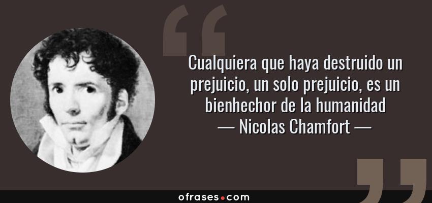 Frases de Nicolas Chamfort - Cualquiera que haya destruido un prejuicio, un solo prejuicio, es un bienhechor de la humanidad