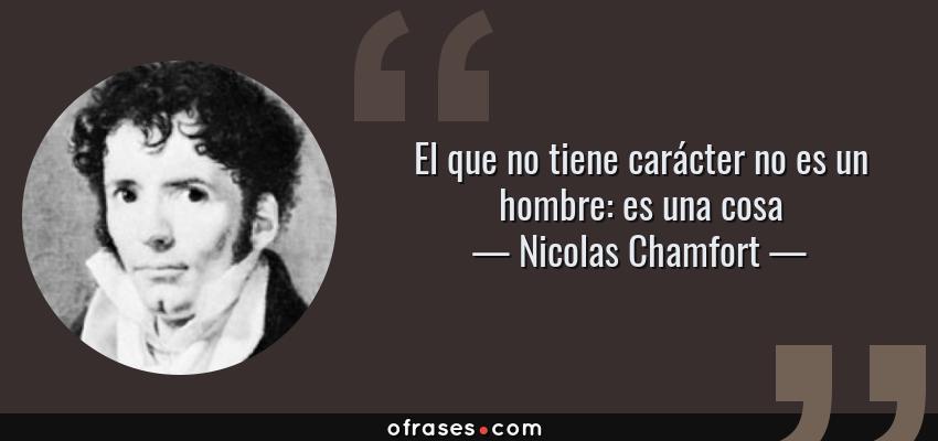 Frases de Nicolas Chamfort - El que no tiene carácter no es un hombre: es una cosa