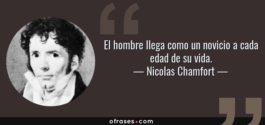 Frases de Nicolas Chamfort - El hombre llega como un novicio a cada edad de su vida.