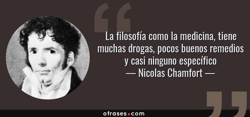 Frases de Nicolas Chamfort - La filosofía como la medicina, tiene muchas drogas, pocos buenos remedios y casi ninguno específico