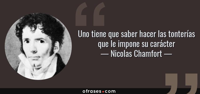 Frases de Nicolas Chamfort - Uno tiene que saber hacer las tonterías que le impone su carácter