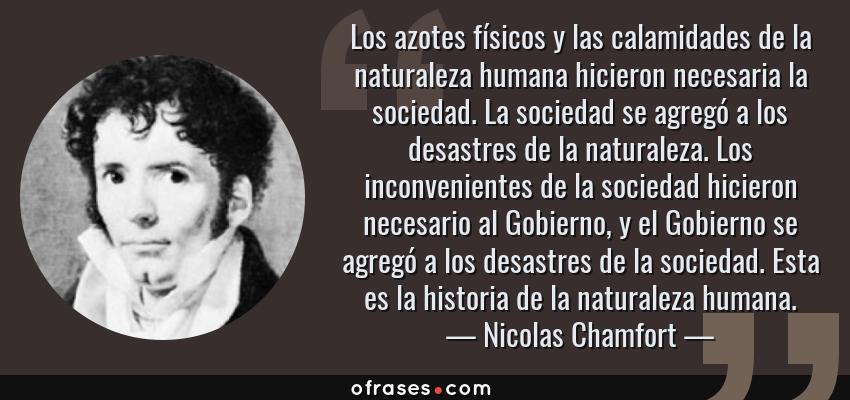Frases de Nicolas Chamfort - Los azotes físicos y las calamidades de la naturaleza humana hicieron necesaria la sociedad. La sociedad se agregó a los desastres de la naturaleza. Los inconvenientes de la sociedad hicieron necesario al Gobierno, y el Gobierno se agregó a los desastres de la sociedad. Esta es la historia de la naturaleza humana.