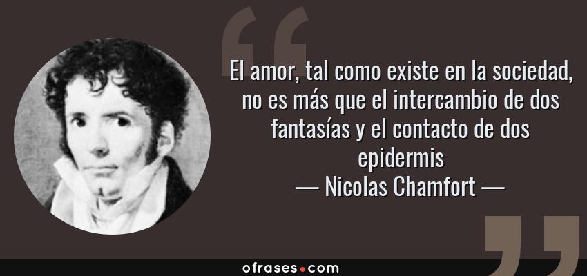 Frases de Nicolas Chamfort - El amor, tal como existe en la sociedad, no es más que el intercambio de dos fantasías y el contacto de dos epidermis
