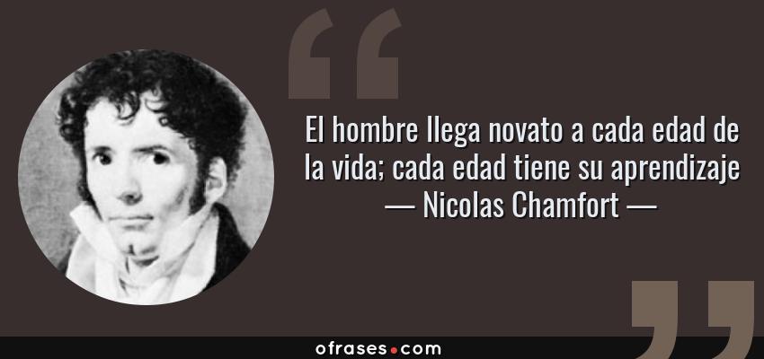 Frases de Nicolas Chamfort - El hombre llega novato a cada edad de la vida; cada edad tiene su aprendizaje