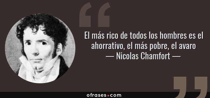Frases de Nicolas Chamfort - El más rico de todos los hombres es el ahorrativo, el más pobre, el avaro