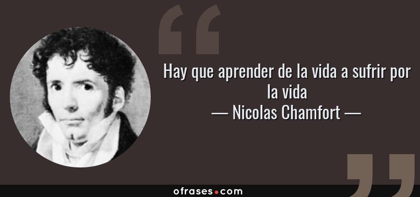 Frases de Nicolas Chamfort - Hay que aprender de la vida a sufrir por la vida