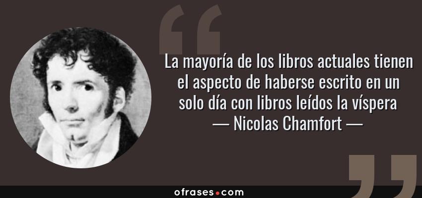Frases de Nicolas Chamfort - La mayoría de los libros actuales tienen el aspecto de haberse escrito en un solo día con libros leídos la víspera