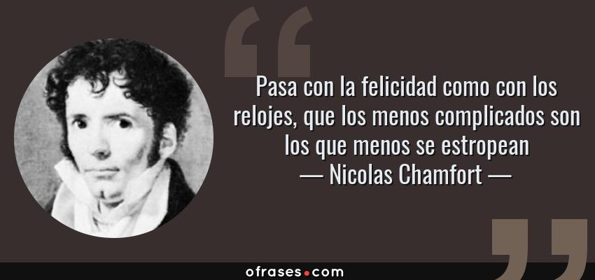 Frases de Nicolas Chamfort - Pasa con la felicidad como con los relojes, que los menos complicados son los que menos se estropean