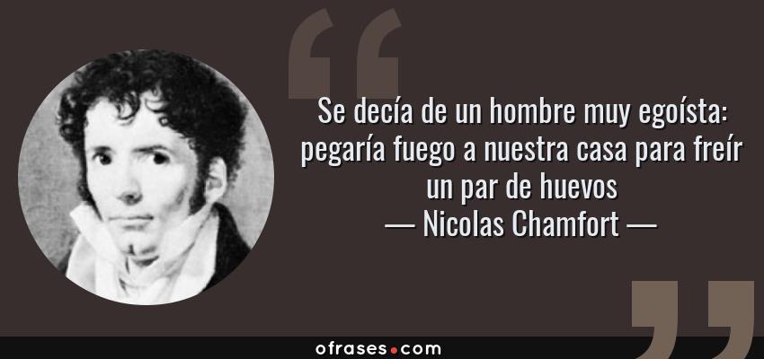 Frases de Nicolas Chamfort - Se decía de un hombre muy egoísta: pegaría fuego a nuestra casa para freír un par de huevos