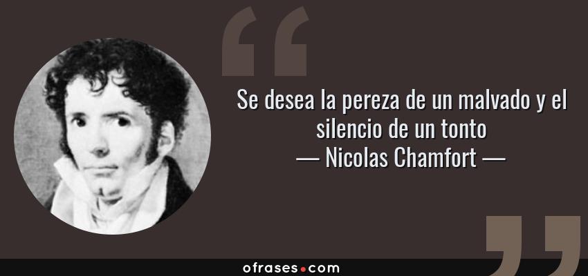 Frases de Nicolas Chamfort - Se desea la pereza de un malvado y el silencio de un tonto