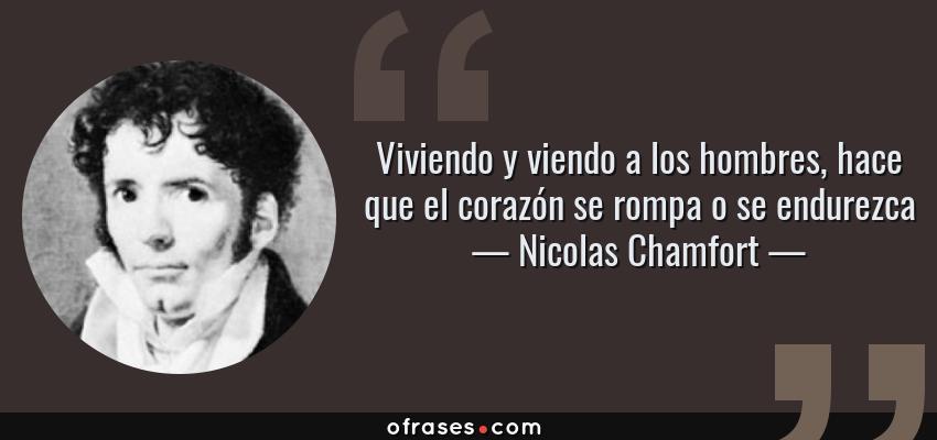 Frases de Nicolas Chamfort - Viviendo y viendo a los hombres, hace que el corazón se rompa o se endurezca